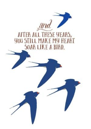 swallows and text that reads, 'And after all these years you still make my heart soar like a bird.