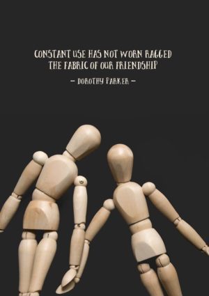 Constancy shown by two mannequins holding hands standing or lying side by side, and quote from Dorothy Parker 'Constant Use Has Not Worn Ragged The Fabric Of Our Friendship'