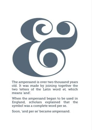 Ampersand and text: 'The ampersand is over two thousand years old. It was made by joining together the two letters of the Latin word et, which means 'and'. When the ampersand began to be used in England, scholars explained that the symbol was a complete word per se. Soon, 'and per se' became ampersand.'