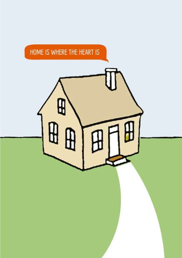 Heart shows a modest house with a path to the front door and a message in a speech bubble coming from the chimney that 'Home Is Where The Heart Is'