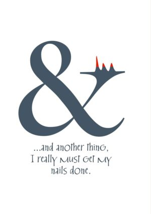 A greeting card for everyday, featuring an ampersand at rest with its hand raised and its nails showing while it looks upon them reflectively and says '...and another thing, I really must get my nails done'