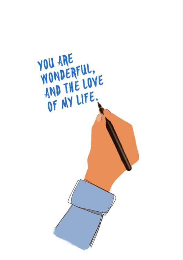 Love Life: A hand and arm holding a pen like in an Escher drawing and writing 'You Are Wonderful, And The Love Of My Life'