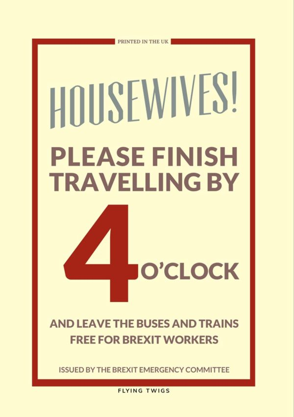 Free is an anti-Brexit greeting card pastiche of a Ministry Of Information poster urging housewives to leave transport free for Brexit workers. Text reads Housewives!Please finishtravelling by4 o' clockand leave the buses and trainsfree for Brexit workers.Issued by the Brexit emergency committee'