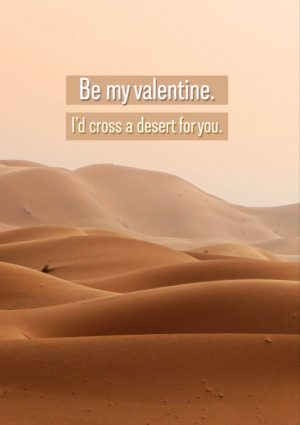 Sands Valentine's Day Card with desert scene with endless sand and text 'Be My Valentine' and 'I'd cross a desert for you.